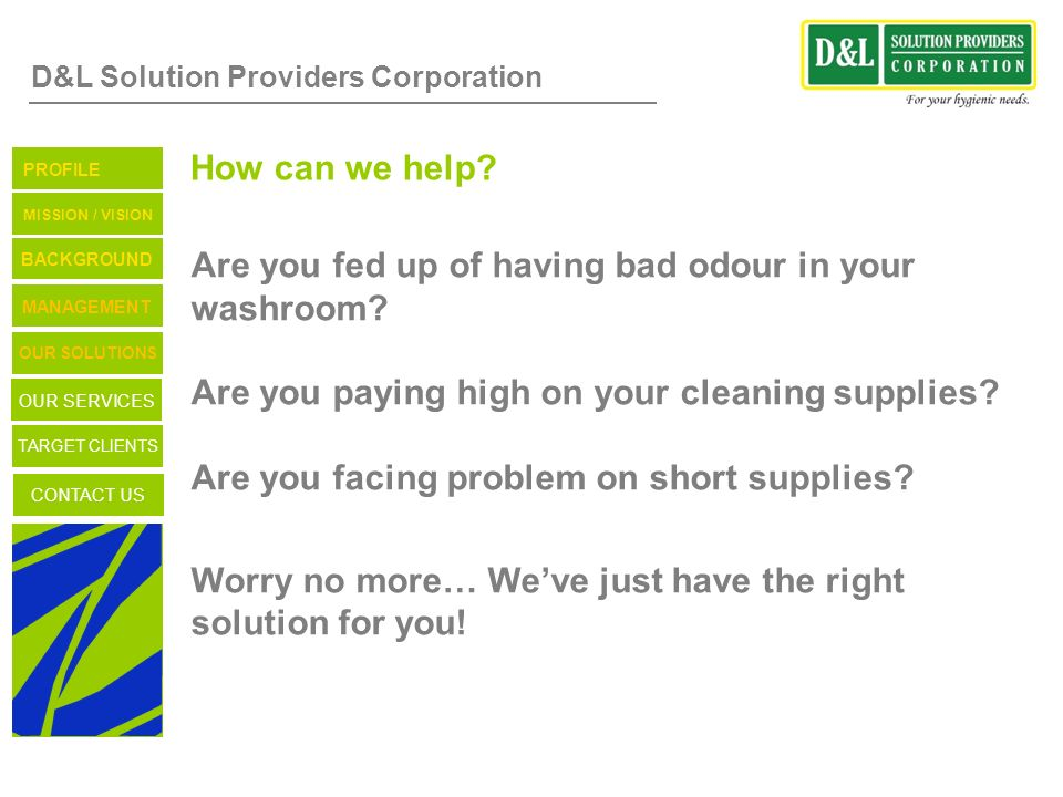 D&L Solution Providers Corporation How can we help? Are you fed up of having bad odour in your washroom? Are you paying high on your cleaning supplies