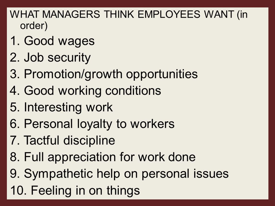 WHAT MANAGERS THINK EMPLOYEES WANT (in order) 1. Good wages 2. Job security 3. Promotion/growth opportunities 4. Good working conditions 5. Interestin
