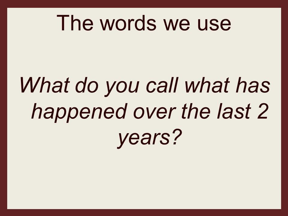 The words we use What do you call what has happened over the last 2 years?