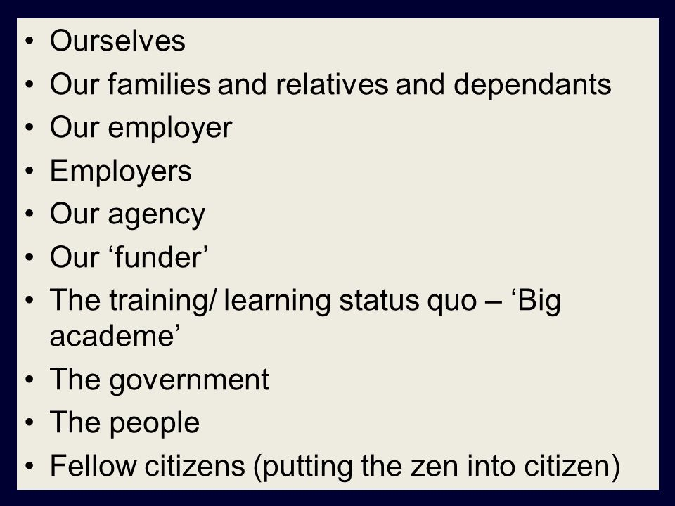 Ourselves Our families and relatives and dependants Our employer Employers Our agency Our funder The training/ learning status quo – Big academe The government The people Fellow citizens (putting the zen into citizen)
