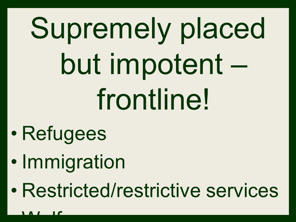 Supremely placed but impotent – frontline! Refugees Immigration Restricted/restrictive services Welfare