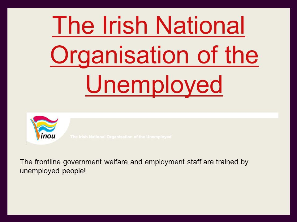 The Irish National Organisation of the Unemployed The frontline government welfare and employment staff are trained by unemployed people!