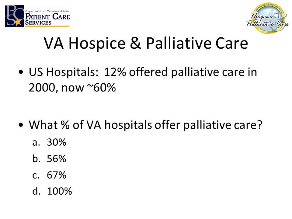 VA Hospice & Palliative Care US Hospitals: 12% offered palliative care in 2000, now ~60% What % of VA hospitals offer palliative care? a.30% b.56% c.6