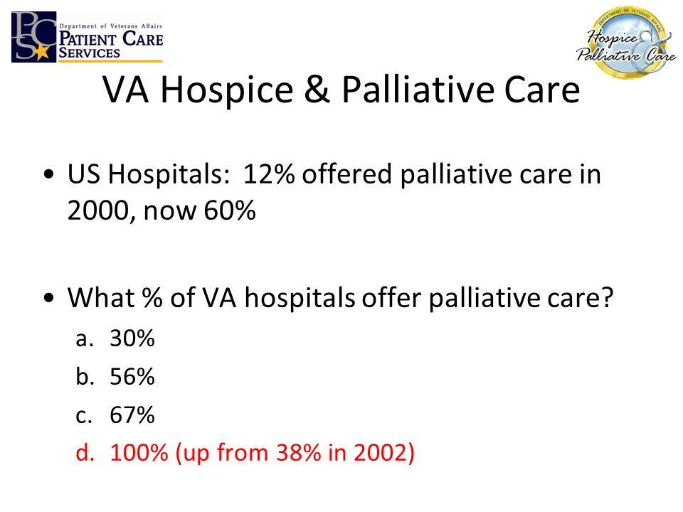 VA Hospice & Palliative Care US Hospitals: 12% offered palliative care in 2000, now 60% What % of VA hospitals offer palliative care? a.30% b.56% c.67