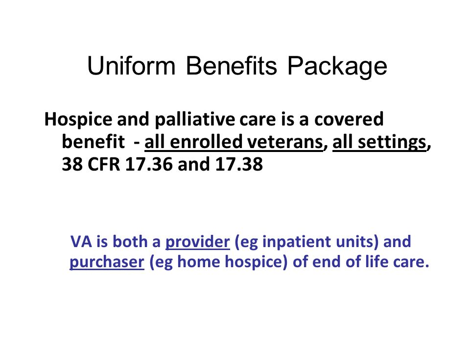 Uniform Benefits Package Hospice and palliative care is a covered benefit - all enrolled veterans, all settings, 38 CFR 17.36 and 17.38 VA is both a p