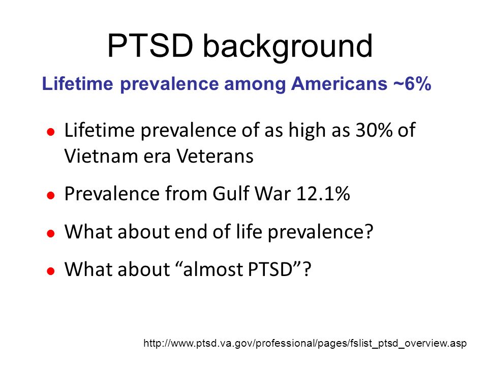 PTSD background Lifetime prevalence of as high as 30% of Vietnam era Veterans Prevalence from Gulf War 12.1% What about end of life prevalence? What a