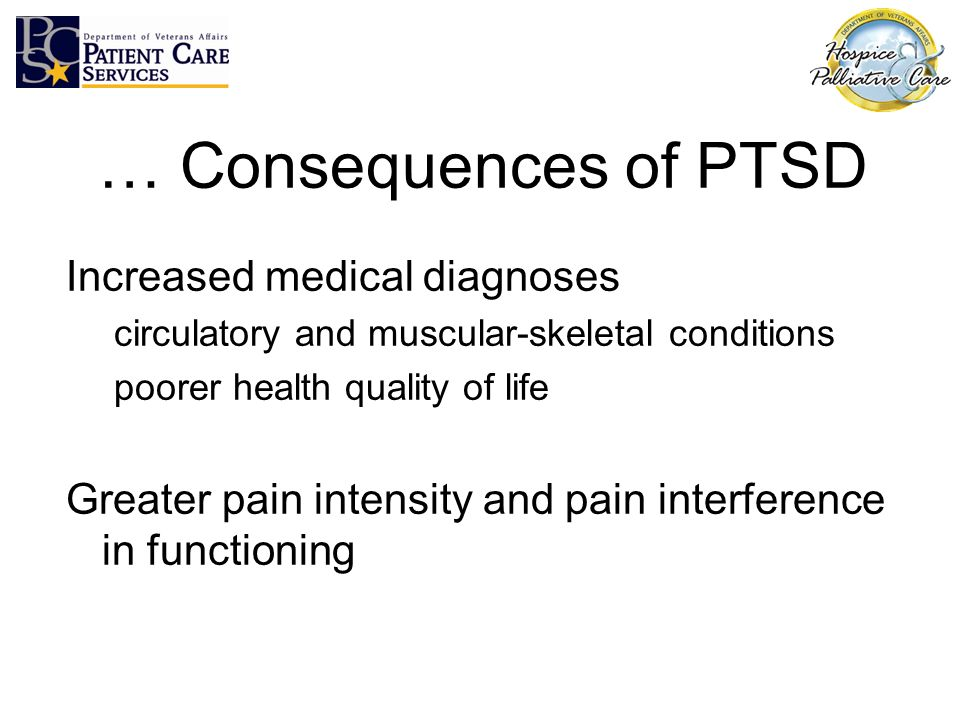 … Consequences of PTSD Increased medical diagnoses circulatory and muscular-skeletal conditions poorer health quality of life Greater pain intensity a