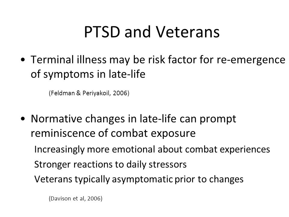 PTSD and Veterans Terminal illness may be risk factor for re-emergence of symptoms in late-life (Feldman & Periyakoil, 2006) Normative changes in late