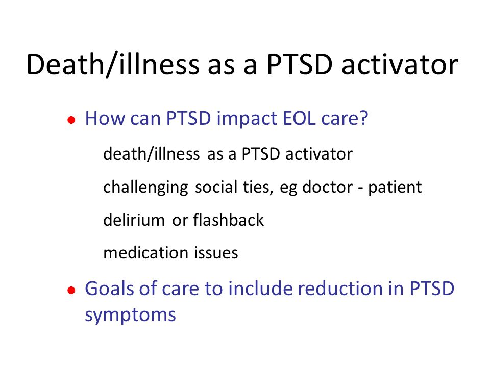 Death/illness as a PTSD activator How can PTSD impact EOL care? death/illness as a PTSD activator challenging social ties, eg doctor - patient deliriu