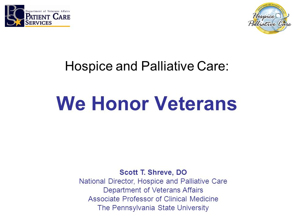 Hospice and Palliative Care: We Honor Veterans Scott T. Shreve, DO National Director, Hospice and Palliative Care Department of Veterans Affairs Assoc