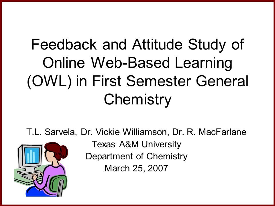 Feedback and Attitude Study of Online Web-Based Learning (OWL) in First Semester General Chemistry T.L. Sarvela, Dr. Vickie Williamson, Dr. R. MacFarl