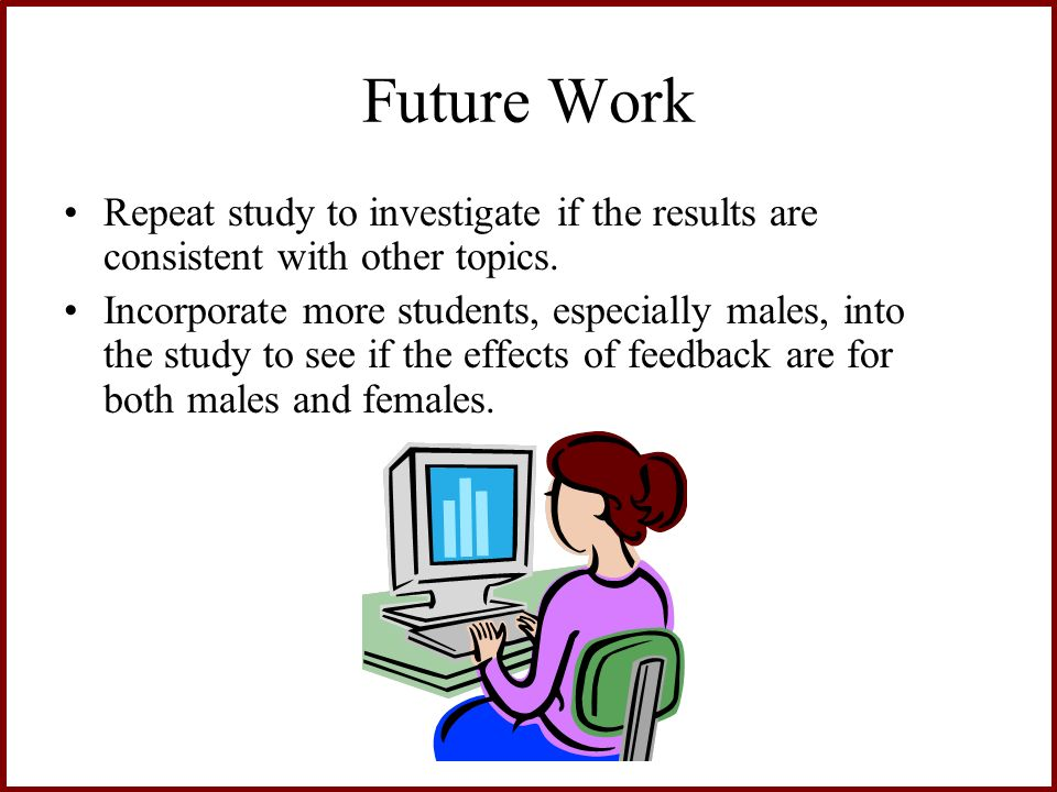 Future Work Repeat study to investigate if the results are consistent with other topics. Incorporate more students, especially males, into the study t