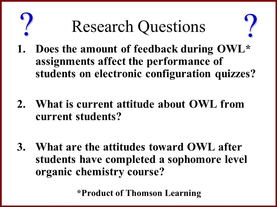 Research Questions 1.Does the amount of feedback during OWL* assignments affect the performance of students on electronic configuration quizzes? 2.Wha