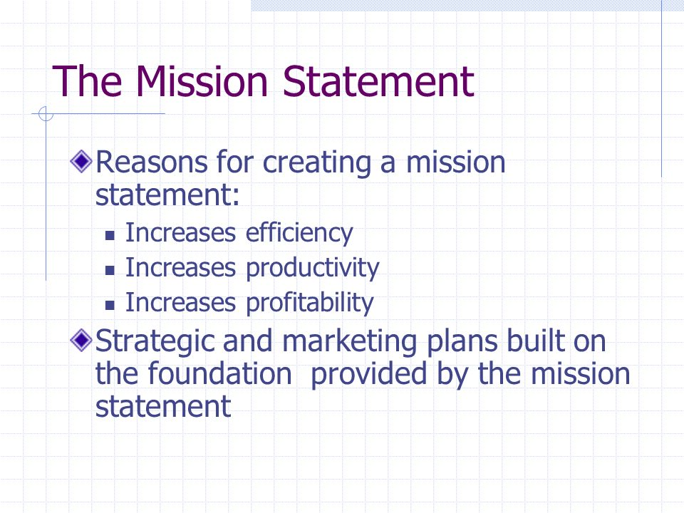 The Mission Statement Reasons for creating a mission statement: Increases efficiency Increases productivity Increases profitability Strategic and mark