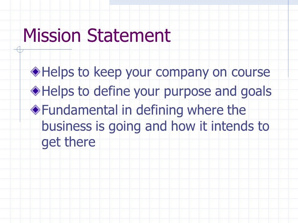 Mission Statement Helps to keep your company on course Helps to define your purpose and goals Fundamental in defining where the business is going and