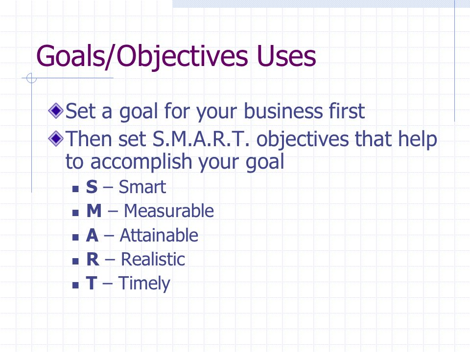Goals/Objectives Uses Set a goal for your business first Then set S.M.A.R.T. objectives that help to accomplish your goal S – Smart M – Measurable A –