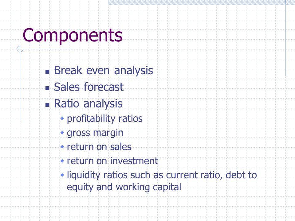 Components Break even analysis Sales forecast Ratio analysis profitability ratios gross margin return on sales return on investment liquidity ratios s