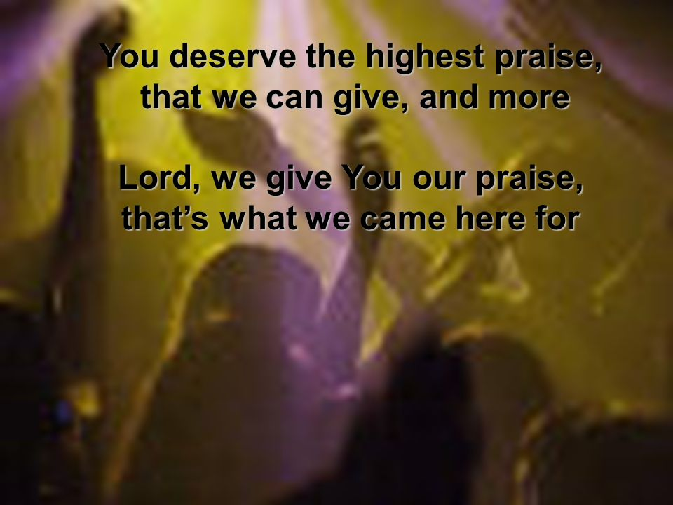 You deserve the highest praise, that we can give, and more that we can give, and more Lord, we give You our praise, thats what we came here for