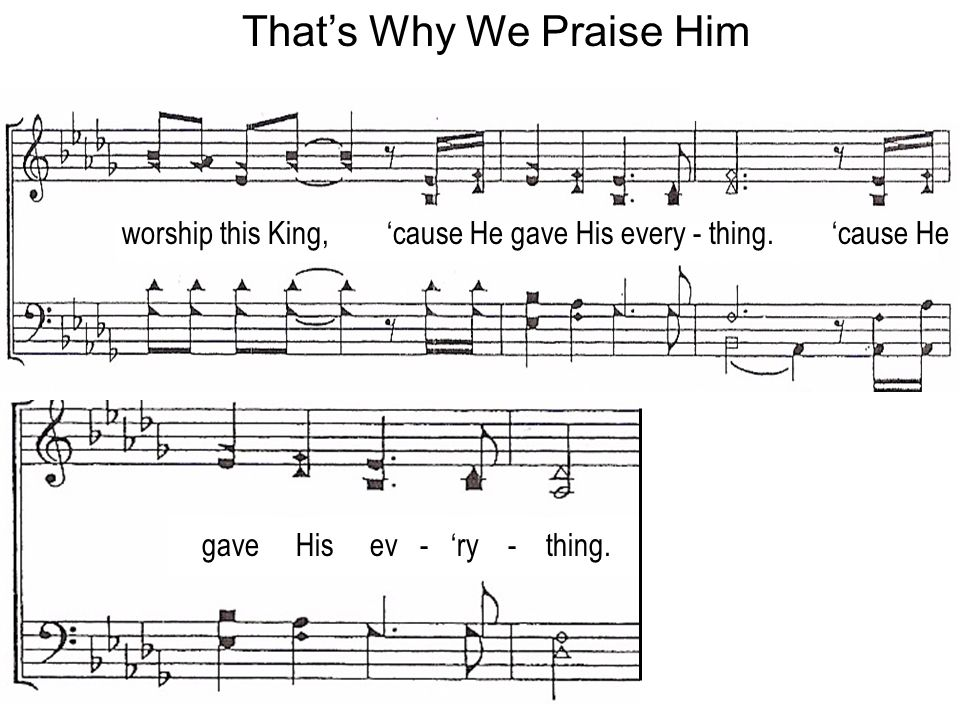 worship this King, cause He gave His every - thing.