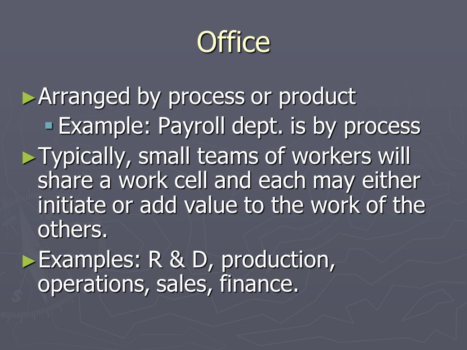 Office Arranged by process or product Arranged by process or product Example: Payroll dept. is by process Example: Payroll dept. is by process Typical
