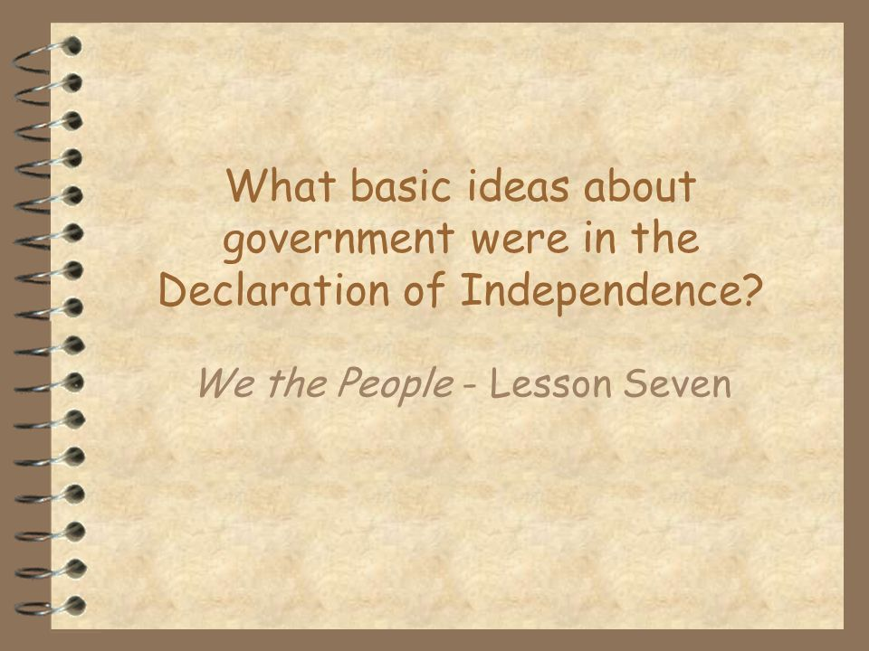 What basic ideas about government were in the Declaration of Independence? We the People - Lesson Seven