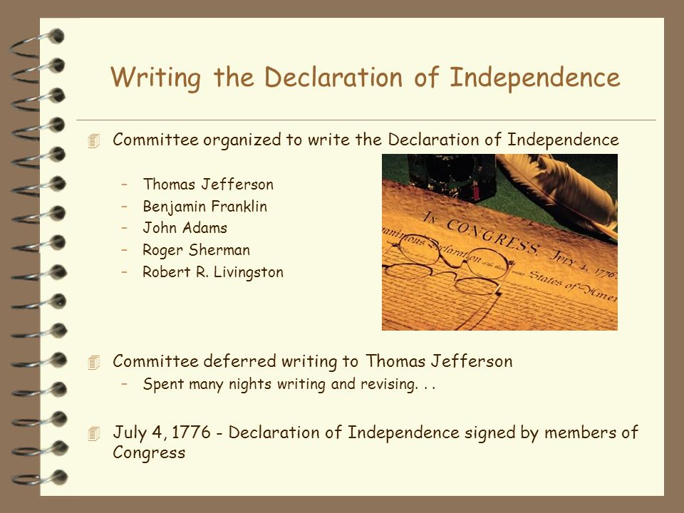 Writing the Declaration of Independence 4 Committee organized to write the Declaration of Independence –Thomas Jefferson –Benjamin Franklin –John Adam