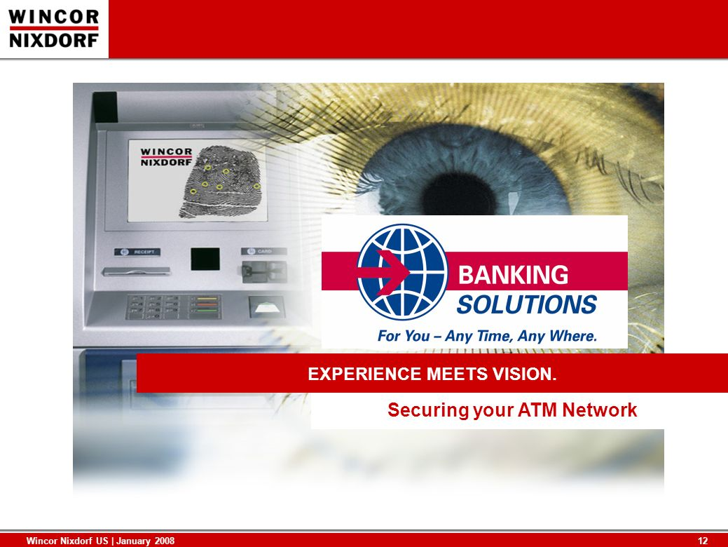 12 Wincor Nixdorf US | January 2008 Securing your ATM Network EXPERIENCE MEETS VISION.