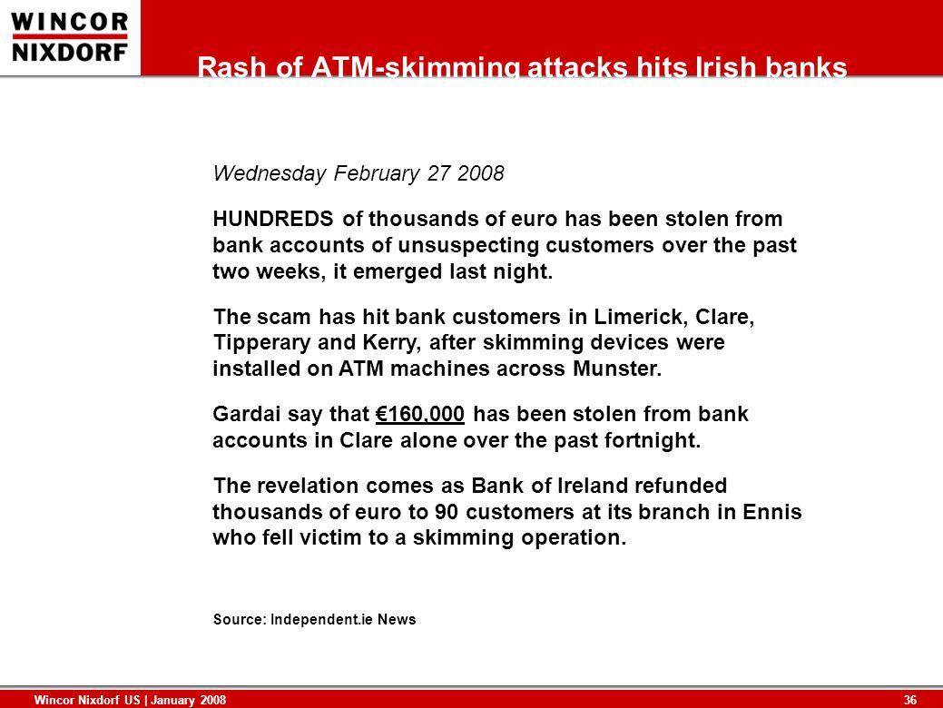 36 Wincor Nixdorf US | January 2008 Rash of ATM-skimming attacks hits Irish banks Wednesday February 27 2008 HUNDREDS of thousands of euro has been st