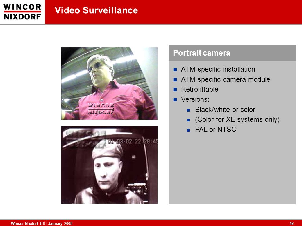42 Wincor Nixdorf US | January 2008 Video Surveillance ATM-specific installation ATM-specific camera module Retrofittable Versions: Black/white or col