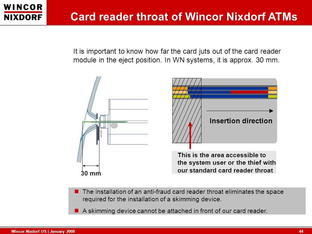 44 Wincor Nixdorf US | January 2008 Card reader throat of Wincor Nixdorf ATMs 30 mm It is important to know how far the card juts out of the card read