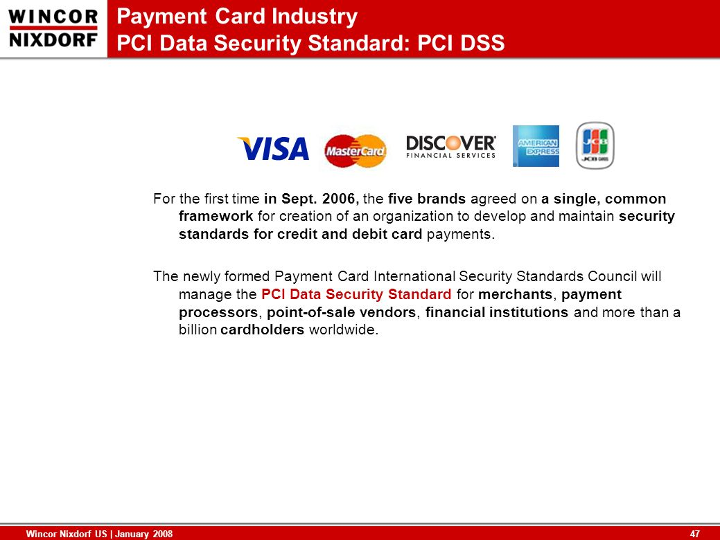 47 Wincor Nixdorf US | January 2008 Payment Card Industry PCI Data Security Standard: PCI DSS For the first time in Sept. 2006, the five brands agreed