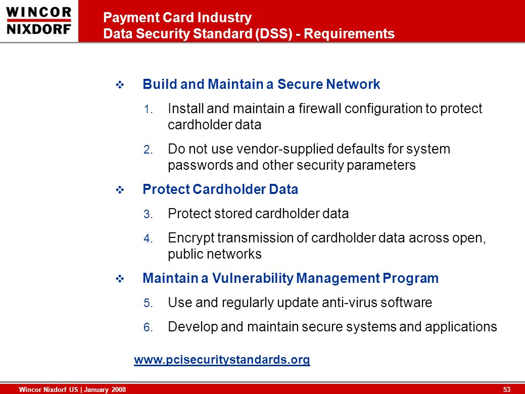 53 Wincor Nixdorf US | January 2008 Payment Card Industry Data Security Standard (DSS) - Requirements Build and Maintain a Secure Network 1. Install a