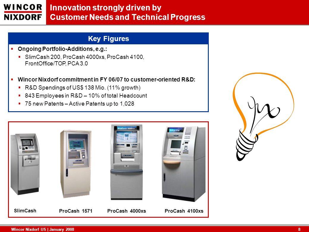 8 Wincor Nixdorf US | January 2008 Innovation strongly driven by Customer Needs and Technical Progress ProCash 4000xs SlimCash ProCash 1571ProCash 410