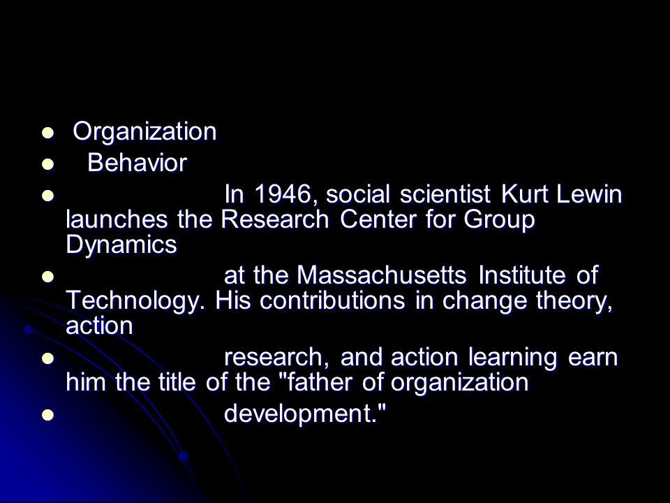 Organization Organization Behavior Behavior In 1946, social scientist Kurt Lewin launches the Research Center for Group Dynamics In 1946, social scien