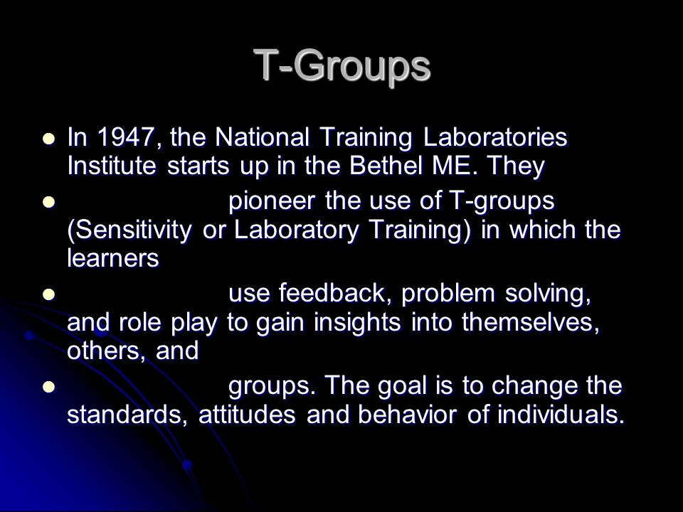 T-Groups In 1947, the National Training Laboratories Institute starts up in the Bethel ME. They In 1947, the National Training Laboratories Institute