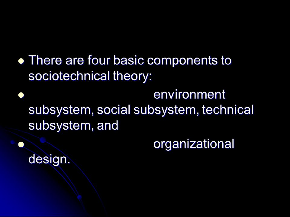 There are four basic components to sociotechnical theory: There are four basic components to sociotechnical theory: environment subsystem, social subs