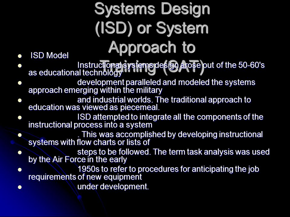 Instructional Systems Design (ISD) or System Approach to Training (SAT) ISD Model ISD Model Instructional systems design arose out of the 50-60's as e