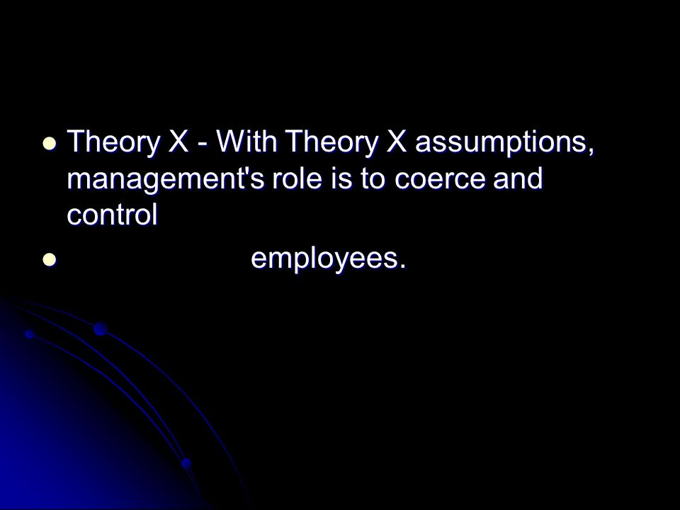 Theory X - With Theory X assumptions, management's role is to coerce and control Theory X - With Theory X assumptions, management's role is to coerce