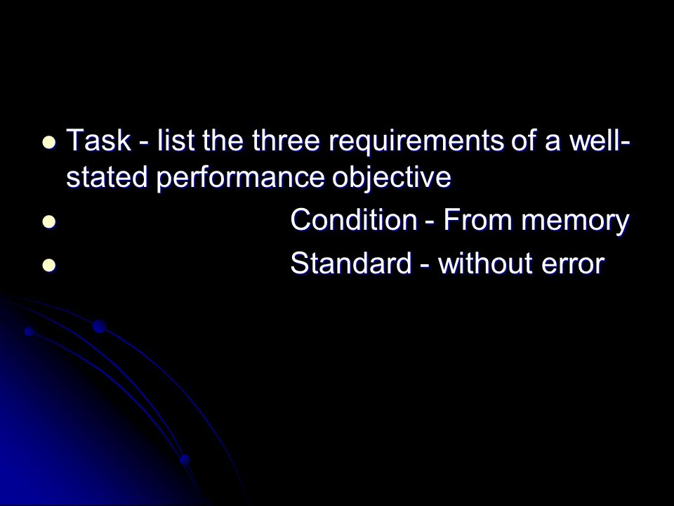 Task - list the three requirements of a well- stated performance objective Task - list the three requirements of a well- stated performance objective