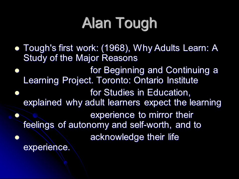 Alan Tough Tough's first work: (1968), Why Adults Learn: A Study of the Major Reasons Tough's first work: (1968), Why Adults Learn: A Study of the Maj