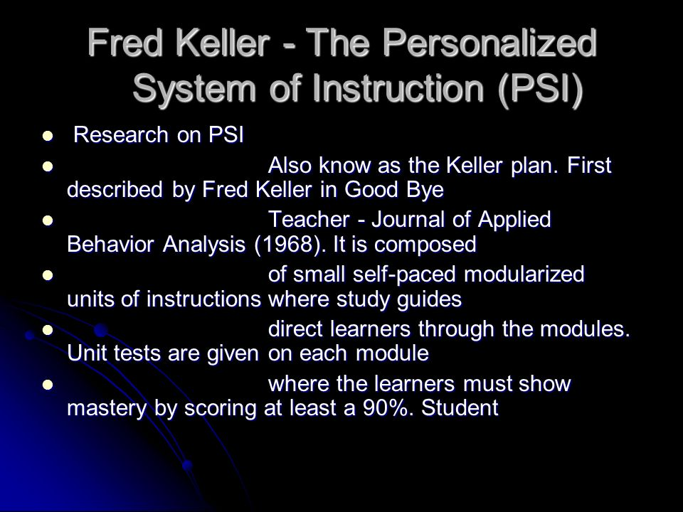Fred Keller - The Personalized System of Instruction (PSI) Research on PSI Research on PSI Also know as the Keller plan. First described by Fred Kelle