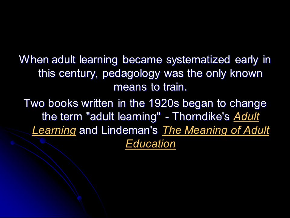 When adult learning became systematized early in this century, pedagology was the only known means to train. Two books written in the 1920s began to c