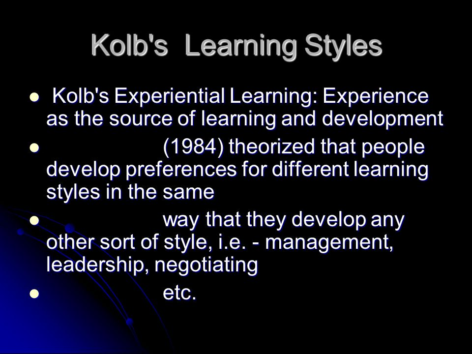 Kolb's Learning Styles Kolb's Experiential Learning: Experience as the source of learning and development Kolb's Experiential Learning: Experience as