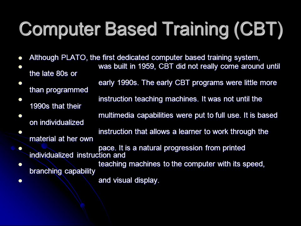 Computer Based Training (CBT) Although PLATO, the first dedicated computer based training system, Although PLATO, the first dedicated computer based t