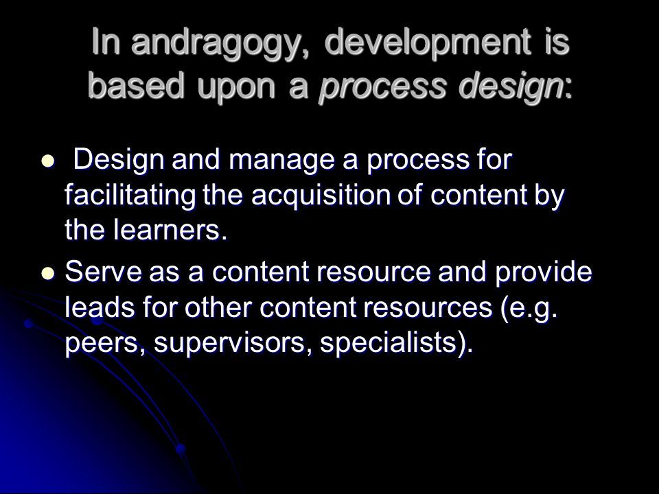 In andragogy, development is based upon a process design: Design and manage a process for facilitating the acquisition of content by the learners. Des