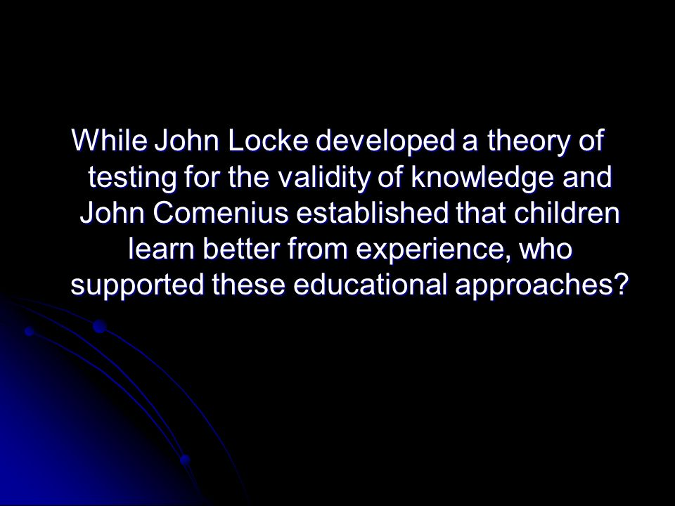 While John Locke developed a theory of testing for the validity of knowledge and John Comenius established that children learn better from experience,