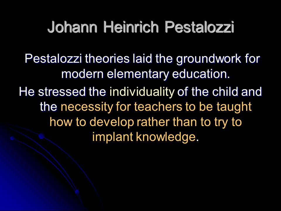 Johann Heinrich Pestalozzi Pestalozzi theories laid the groundwork for modern elementary education. Pestalozzi theories laid the groundwork for modern