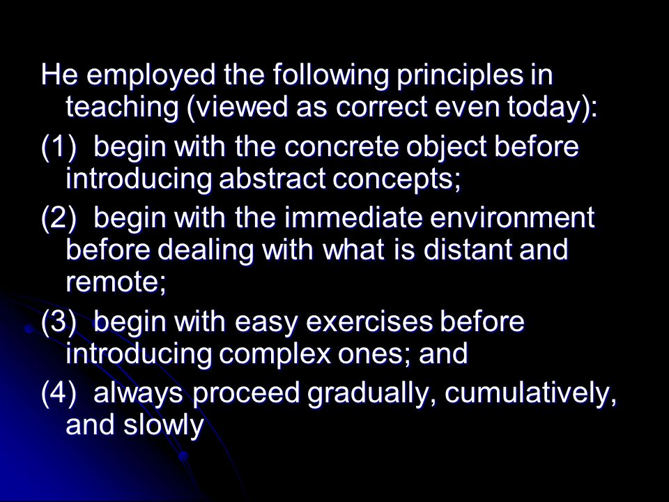 He employed the following principles in teaching (viewed as correct even today): (1) begin with the concrete object before introducing abstract concep