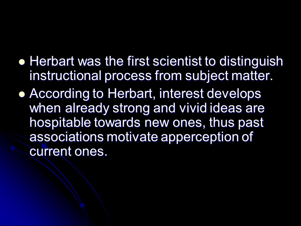 Herbart was the first scientist to distinguish instructional process from subject matter. Herbart was the first scientist to distinguish instructional
