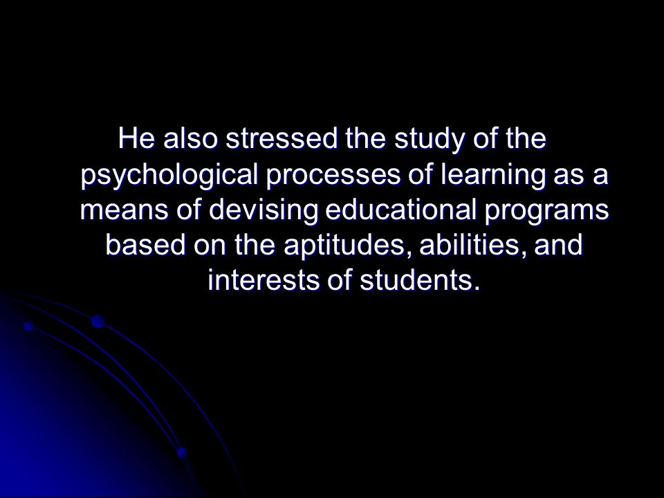 He also stressed the study of the psychological processes of learning as a means of devising educational programs based on the aptitudes, abilities, a